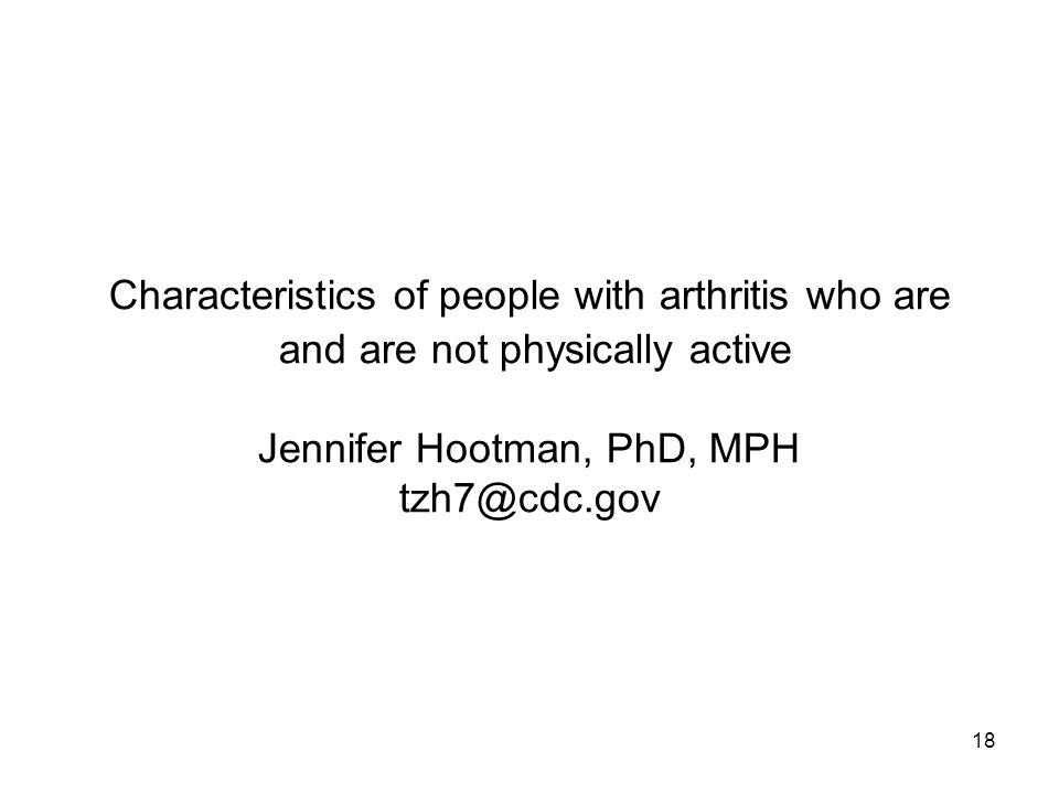 18 Characteristics of people with arthritis who are and are not physically active Jennifer Hootman, PhD, MPH tzh7@cdc.gov