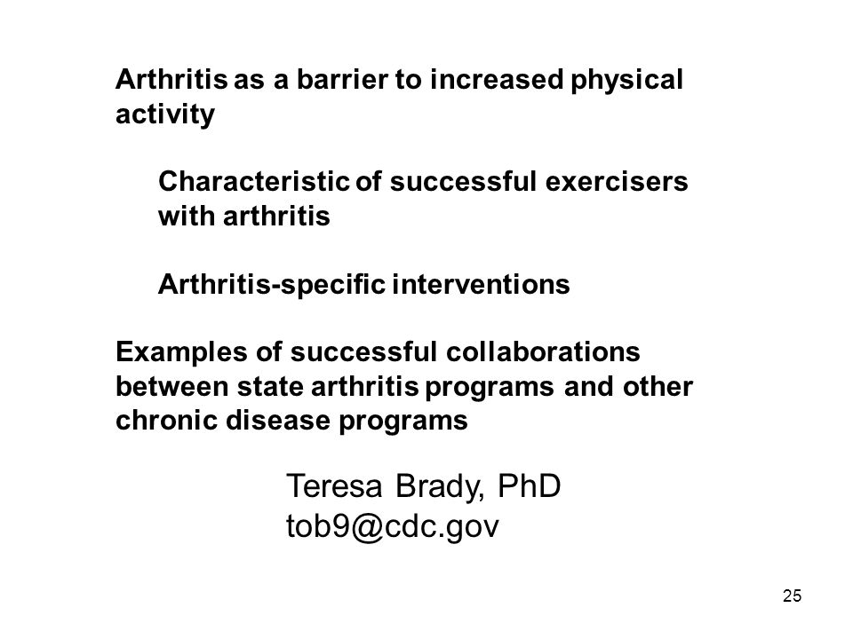 25 Arthritis as a barrier to increased physical activity Characteristic of successful exercisers with arthritis Arthritis-specific interventions Examples of successful collaborations between state arthritis programs and other chronic disease programs Teresa Brady, PhD tob9@cdc.gov