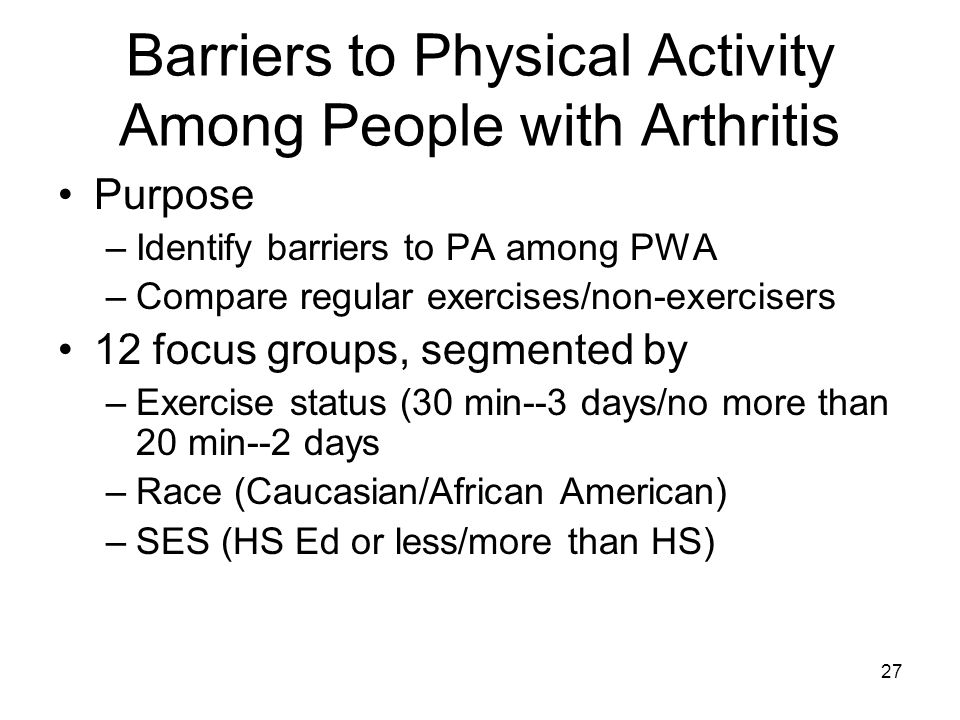 27 Barriers to Physical Activity Among People with Arthritis Purpose –Identify barriers to PA among PWA –Compare regular exercises/non-exercisers 12 focus groups, segmented by –Exercise status (30 min--3 days/no more than 20 min--2 days –Race (Caucasian/African American) –SES (HS Ed or less/more than HS)