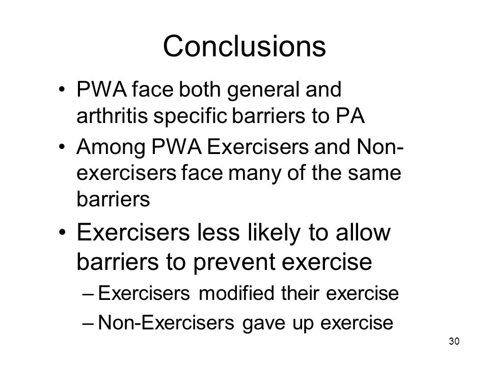 30 Conclusions PWA face both general and arthritis specific barriers to PA Among PWA Exercisers and Non- exercisers face many of the same barriers Exercisers less likely to allow barriers to prevent exercise –Exercisers modified their exercise –Non-Exercisers gave up exercise
