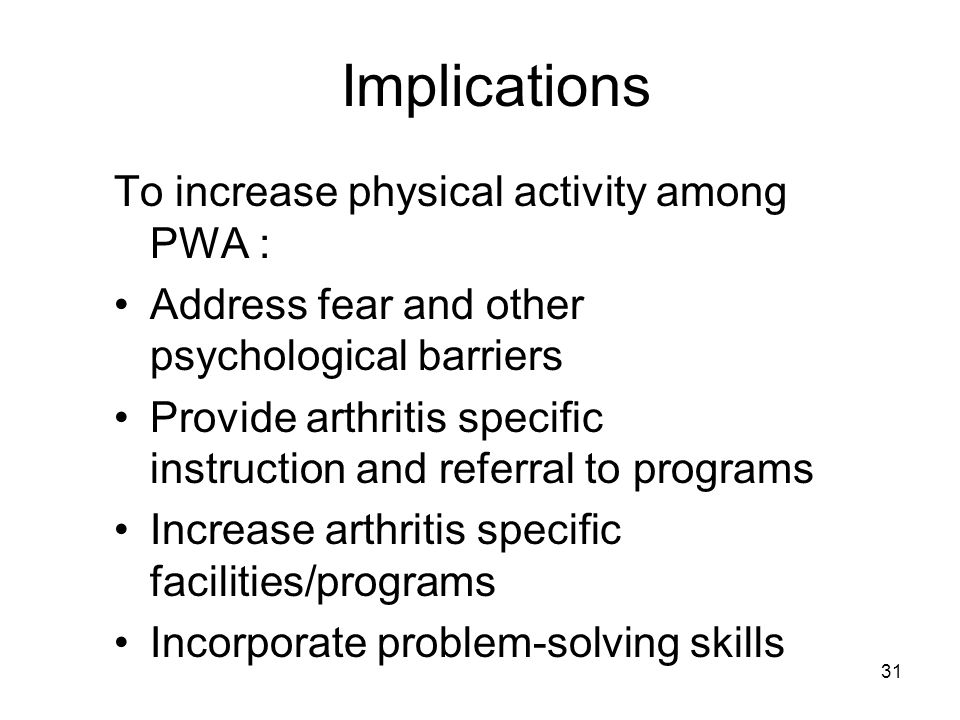 31 Implications To increase physical activity among PWA : Address fear and other psychological barriers Provide arthritis specific instruction and referral to programs Increase arthritis specific facilities/programs Incorporate problem-solving skills