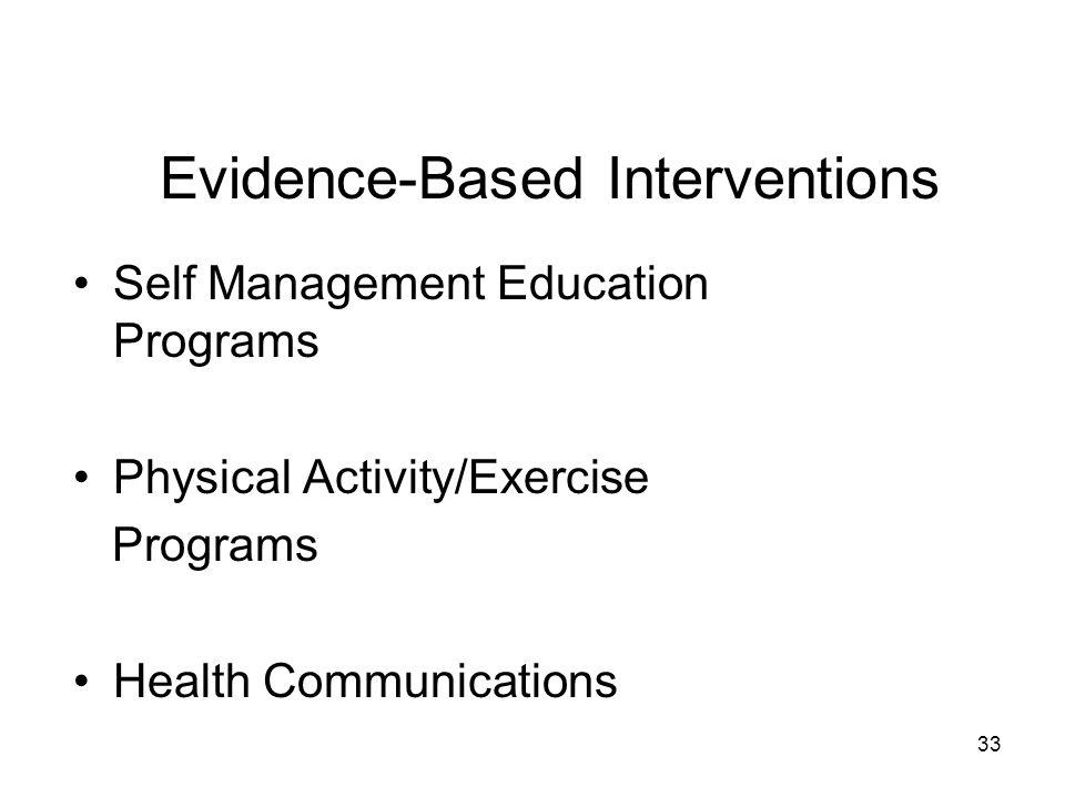 33 Evidence-Based Interventions Self Management Education Programs Physical Activity/Exercise Programs Health Communications