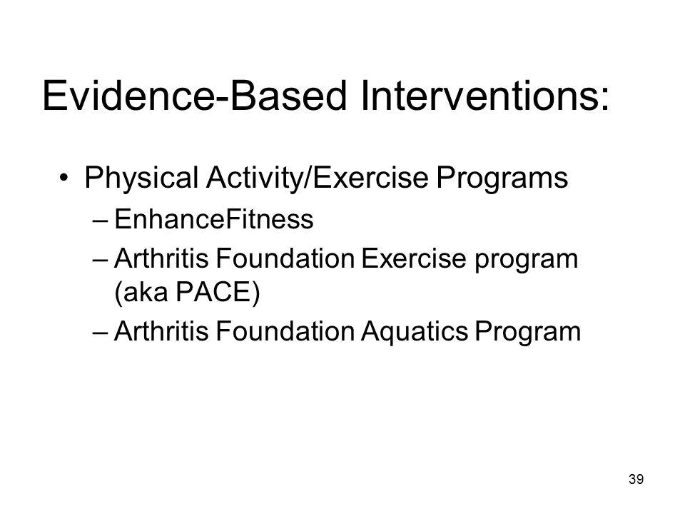 39 Evidence-Based Interventions: Physical Activity/Exercise Programs –EnhanceFitness –Arthritis Foundation Exercise program (aka PACE) –Arthritis Foundation Aquatics Program