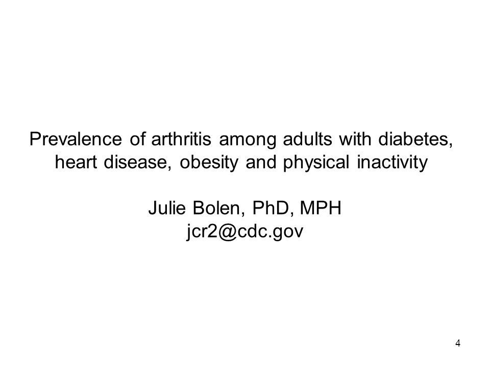 4 Prevalence of arthritis among adults with diabetes, heart disease, obesity and physical inactivity Julie Bolen, PhD, MPH jcr2@cdc.gov