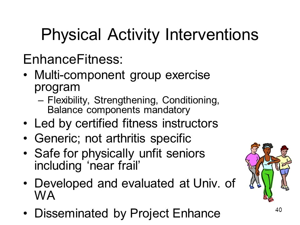 40 Physical Activity Interventions EnhanceFitness: Multi-component group exercise program –Flexibility, Strengthening, Conditioning, Balance components mandatory Led by certified fitness instructors Generic; not arthritis specific Safe for physically unfit seniors including 'near frail' Developed and evaluated at Univ.