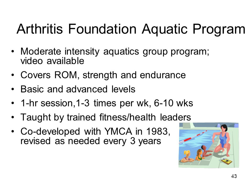 43 Arthritis Foundation Aquatic Program Moderate intensity aquatics group program; video available Covers ROM, strength and endurance Basic and advanced levels 1-hr session,1-3 times per wk, 6-10 wks Taught by trained fitness/health leaders Co-developed with YMCA in 1983, revised as needed every 3 years
