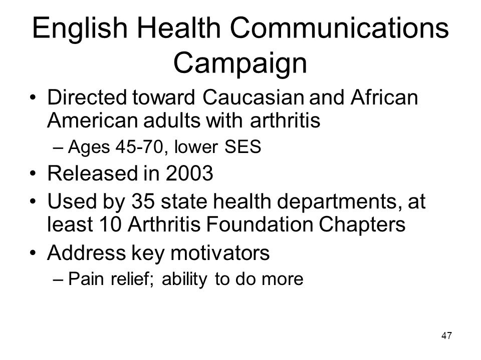 47 English Health Communications Campaign Directed toward Caucasian and African American adults with arthritis –Ages 45-70, lower SES Released in 2003 Used by 35 state health departments, at least 10 Arthritis Foundation Chapters Address key motivators –Pain relief; ability to do more