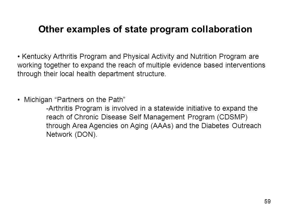 59 Other examples of state program collaboration Kentucky Arthritis Program and Physical Activity and Nutrition Program are working together to expand the reach of multiple evidence based interventions through their local health department structure.