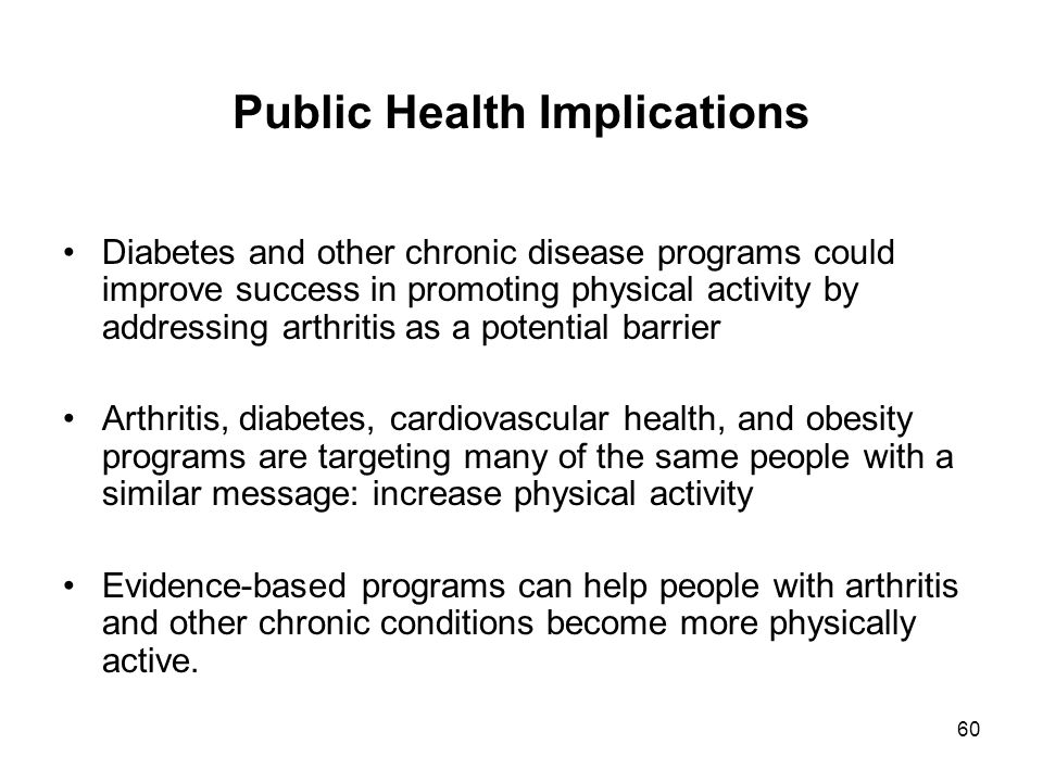 60 Public Health Implications Diabetes and other chronic disease programs could improve success in promoting physical activity by addressing arthritis as a potential barrier Arthritis, diabetes, cardiovascular health, and obesity programs are targeting many of the same people with a similar message: increase physical activity Evidence-based programs can help people with arthritis and other chronic conditions become more physically active.