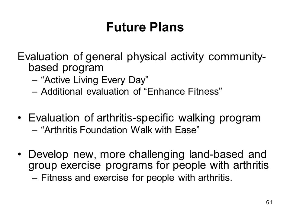 61 Future Plans Evaluation of general physical activity community- based program – Active Living Every Day –Additional evaluation of Enhance Fitness Evaluation of arthritis-specific walking program – Arthritis Foundation Walk with Ease Develop new, more challenging land-based and group exercise programs for people with arthritis –Fitness and exercise for people with arthritis.