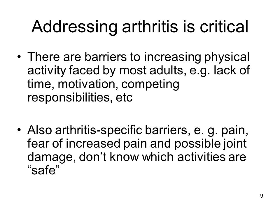 9 Addressing arthritis is critical There are barriers to increasing physical activity faced by most adults, e.g.