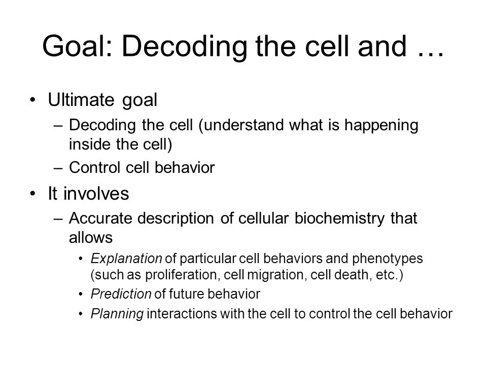 Goal: Decoding the cell and … Ultimate goal –Decoding the cell (understand what is happening inside the cell) –Control cell behavior It involves –Accurate description of cellular biochemistry that allows Explanation of particular cell behaviors and phenotypes (such as proliferation, cell migration, cell death, etc.) Prediction of future behavior Planning interactions with the cell to control the cell behavior