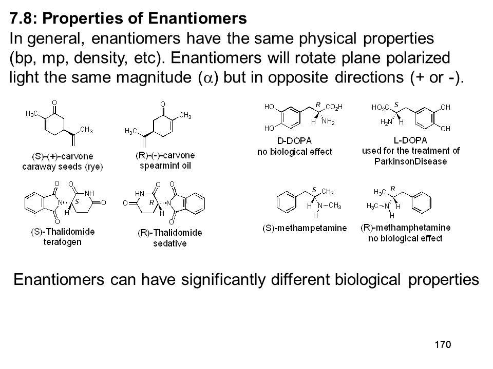 170 7.8: Properties of Enantiomers In general, enantiomers have the same physical properties (bp, mp, density, etc).
