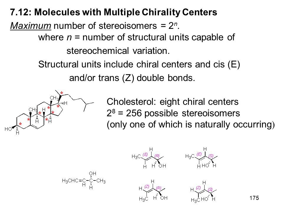 175 7.12: Molecules with Multiple Chirality Centers Maximum number of stereoisomers = 2 n. where n = number of structural units capable of stereochemi
