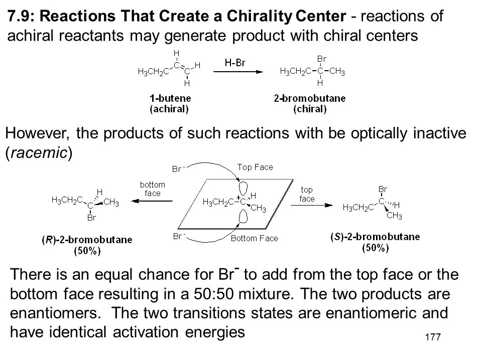 177 7.9: Reactions That Create a Chirality Center - reactions of achiral reactants may generate product with chiral centers However, the products of such reactions with be optically inactive (racemic) There is an equal chance for Br - to add from the top face or the bottom face resulting in a 50:50 mixture.