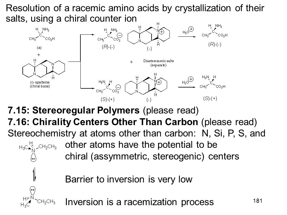 181 7.15: Stereoregular Polymers (please read) 7.16: Chirality Centers Other Than Carbon (please read) Stereochemistry at atoms other than carbon: N, Si, P, S, and other atoms have the potential to be chiral (assymmetric, stereogenic) centers Barrier to inversion is very low Inversion is a racemization process Resolution of a racemic amino acids by crystallization of their salts, using a chiral counter ion