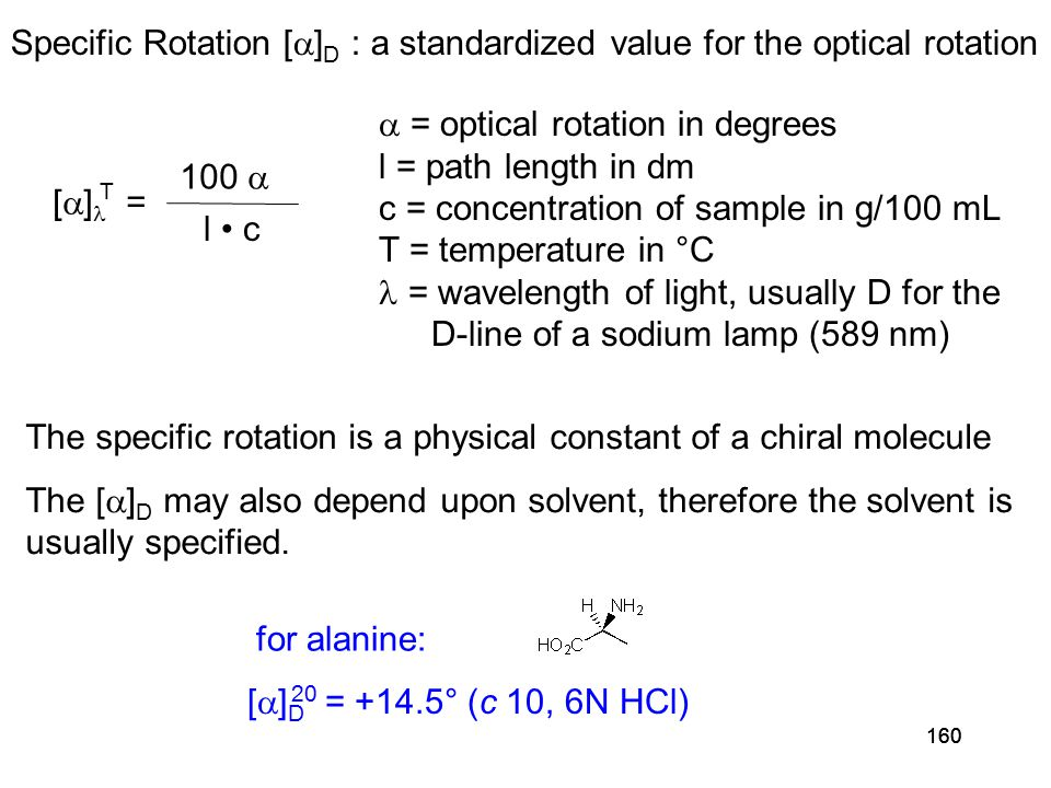 160 Specific Rotation [  ] D : a standardized value for the optical rotation [  ] = T 100  l c  = optical rotation in degrees l = path length in dm c = concentration of sample in g/100 mL T = temperature in °C = wavelength of light, usually D for the D-line of a sodium lamp (589 nm) [  ] D = +14.5° (c 10, 6N HCl) 20 for alanine: The specific rotation is a physical constant of a chiral molecule The [  ] D may also depend upon solvent, therefore the solvent is usually specified.