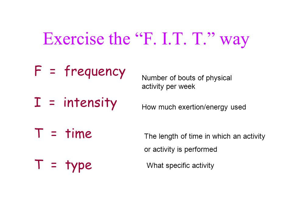 "Exercise the ""F. I.T. T."" way F = frequency I = intensity T = time T = type Number of bouts of physical activity per week How much exertion/energy use"