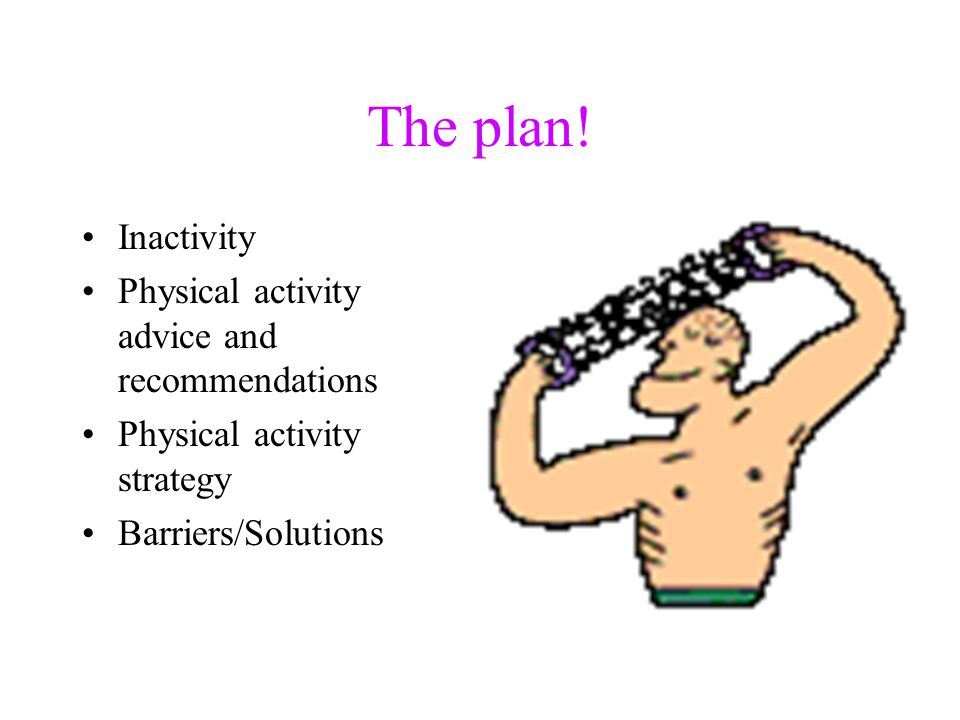 The plan! Inactivity Physical activity advice and recommendations Physical activity strategy Barriers/Solutions