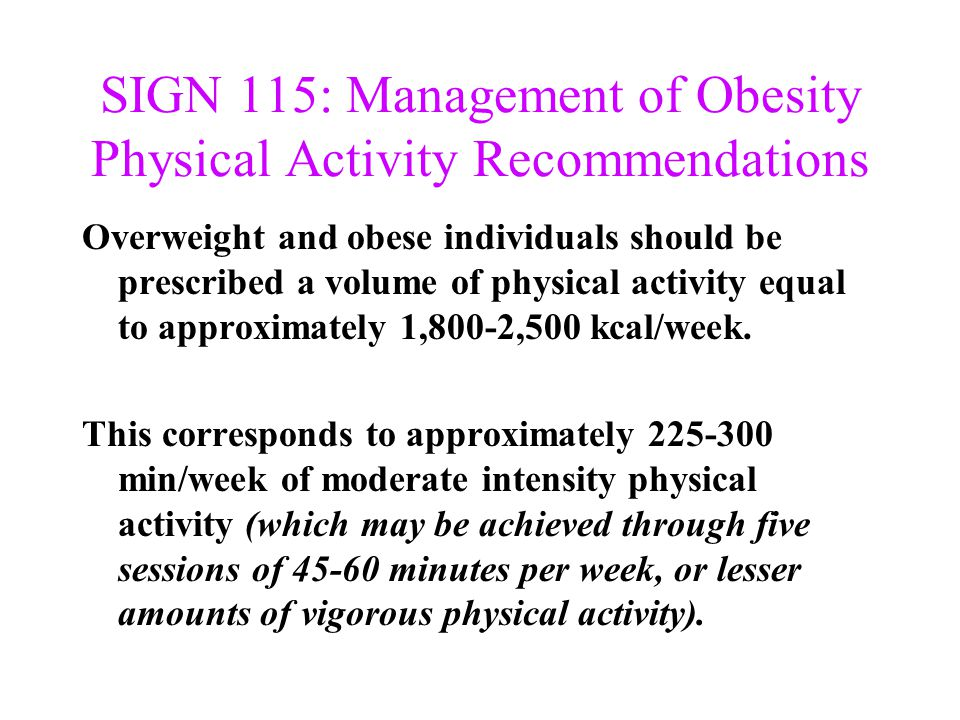 SIGN 115: Management of Obesity Physical Activity Recommendations Overweight and obese individuals should be prescribed a volume of physical activity
