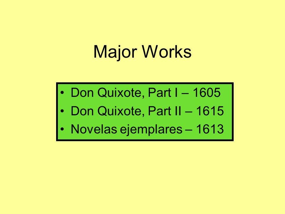 Major Works Don Quixote, Part I – 1605 Don Quixote, Part II – 1615 Novelas ejemplares – 1613