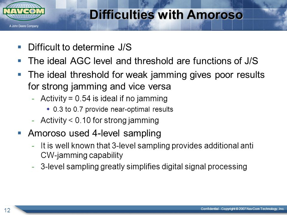 Confidential - Copyright © 2007 NavCom Technology, Inc. 12 Difficulties with Amoroso  Difficult to determine J/S  The ideal AGC level and threshold