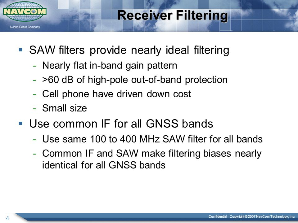 Confidential - Copyright © 2007 NavCom Technology, Inc. 4 Receiver Filtering  SAW filters provide nearly ideal filtering -Nearly flat in-band gain pa