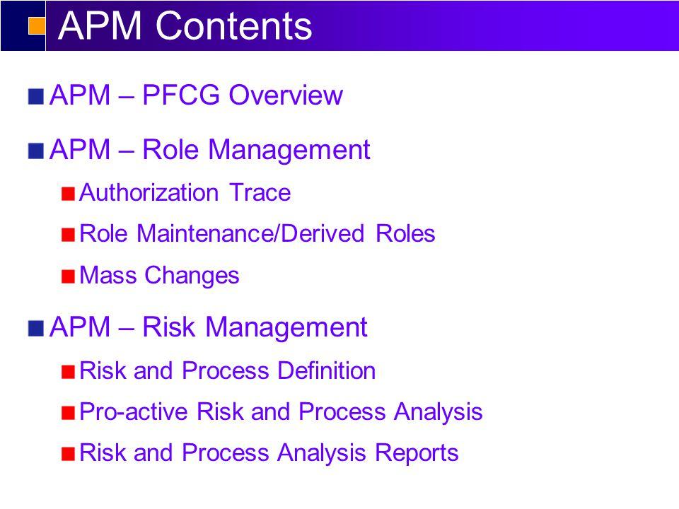 APM Contents APM – PFCG Overview APM – Role Management Authorization Trace Role Maintenance/Derived Roles Mass Changes APM – Risk Management Risk and Process Definition Pro-active Risk and Process Analysis Risk and Process Analysis Reports