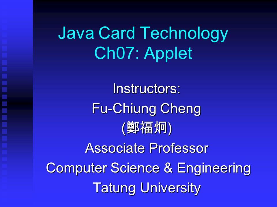 Java Card Technology Ch07: Applet Instructors: Fu-Chiung Cheng ( 鄭福炯 ) Associate Professor Computer Science & Engineering Computer Science & Engineering Tatung University