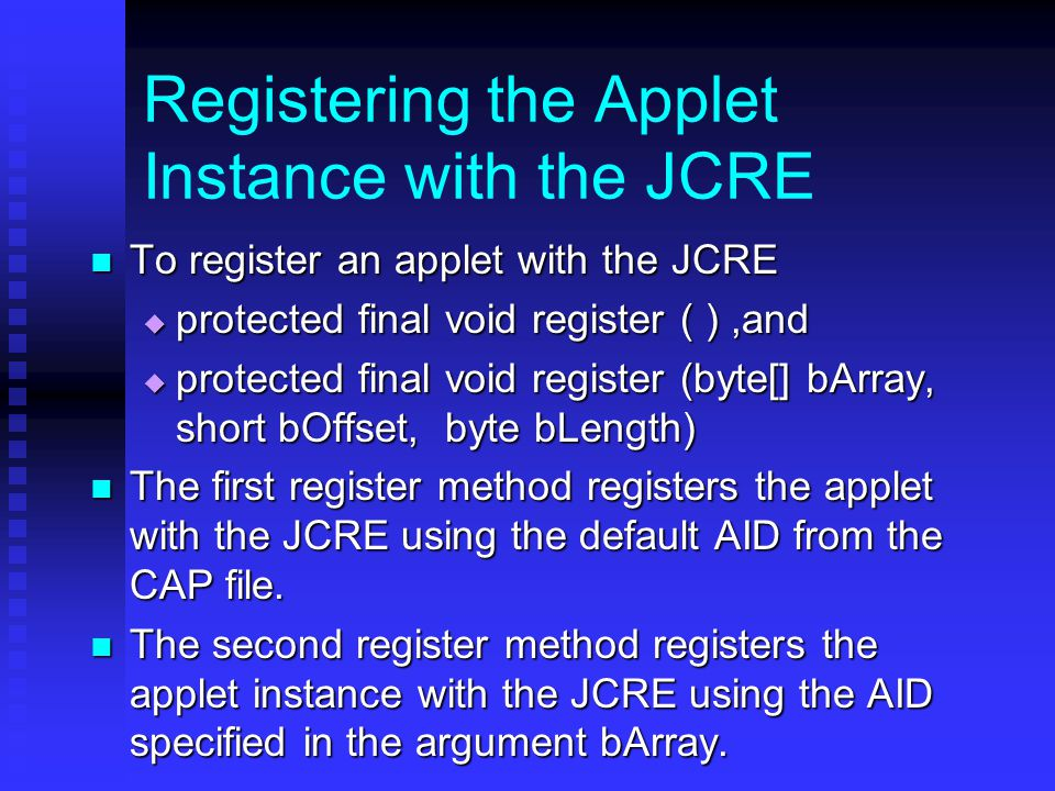Registering the Applet Instance with the JCRE To register an applet with the JCRE To register an applet with the JCRE  protected final void register ( ),and  protected final void register (byte[] bArray, short bOffset, byte bLength) The first register method registers the applet with the JCRE using the default AID from the CAP file.