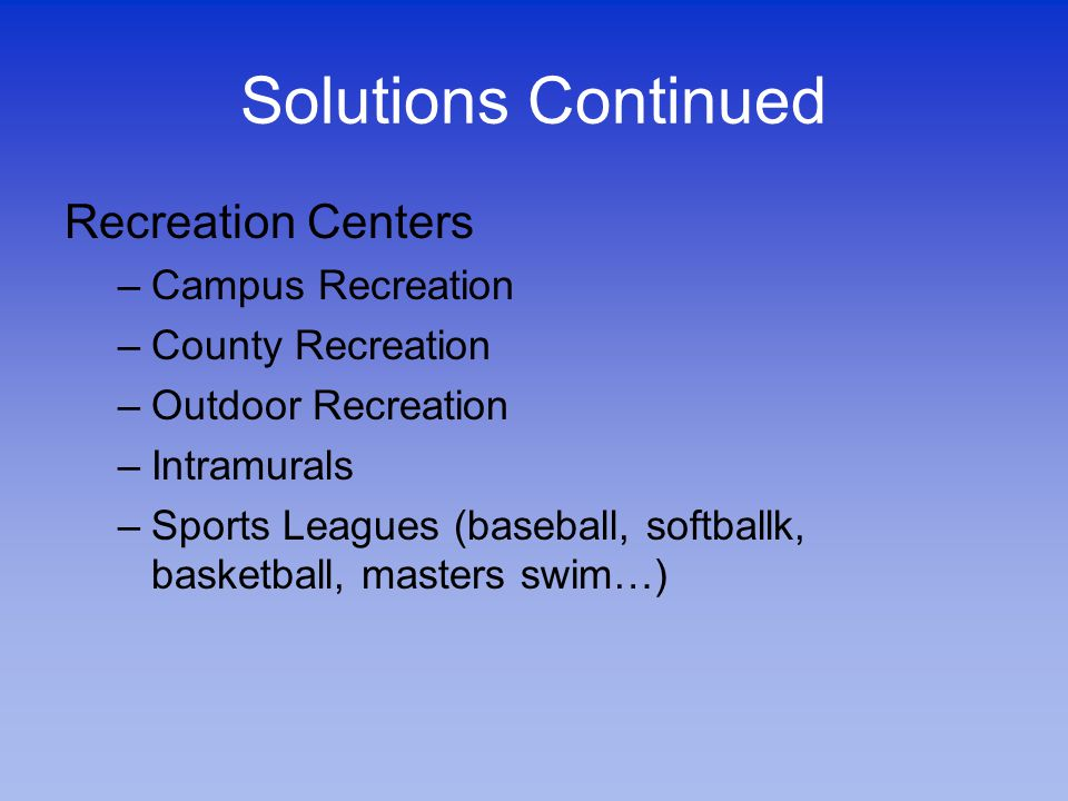 Solutions Continued Recreation Centers –Campus Recreation –County Recreation –Outdoor Recreation –Intramurals –Sports Leagues (baseball, softballk, basketball, masters swim…)
