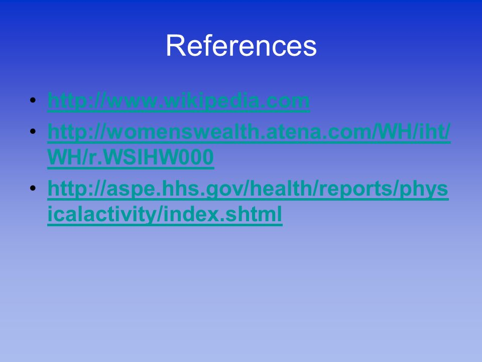 References http://www.wikipedia.com http://womenswealth.atena.com/WH/iht/ WH/r.WSIHW000http://womenswealth.atena.com/WH/iht/ WH/r.WSIHW000 http://aspe.hhs.gov/health/reports/phys icalactivity/index.shtmlhttp://aspe.hhs.gov/health/reports/phys icalactivity/index.shtml