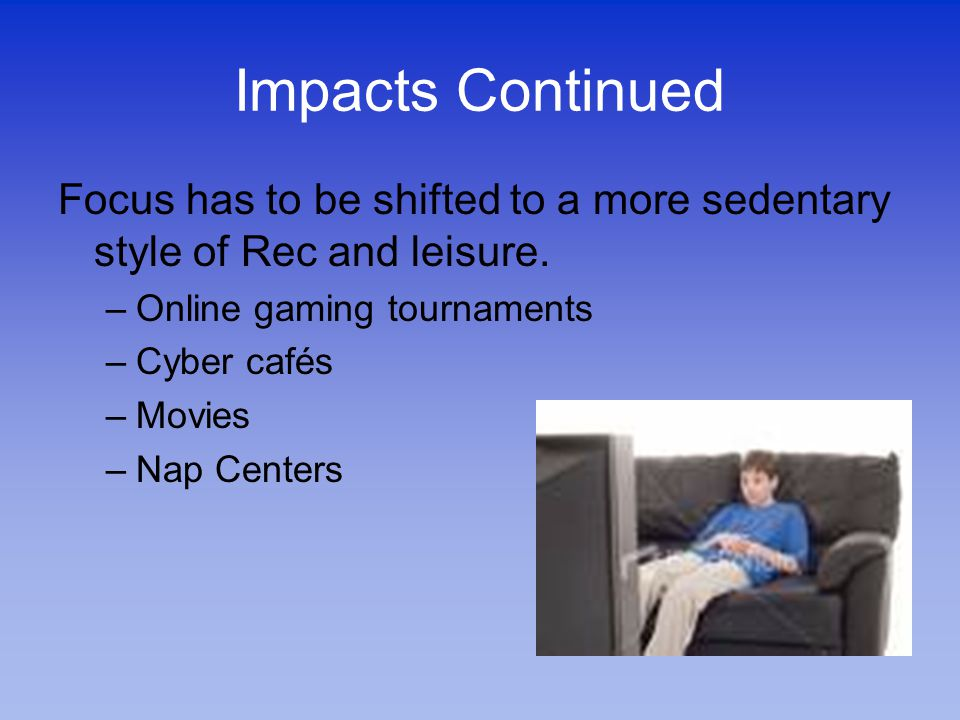 Impacts Continued Focus has to be shifted to a more sedentary style of Rec and leisure.