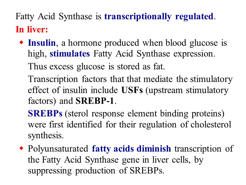 Fatty Acid Synthase is transcriptionally regulated. In liver:  Insulin, a hormone produced when blood glucose is high, stimulates Fatty Acid Synthase