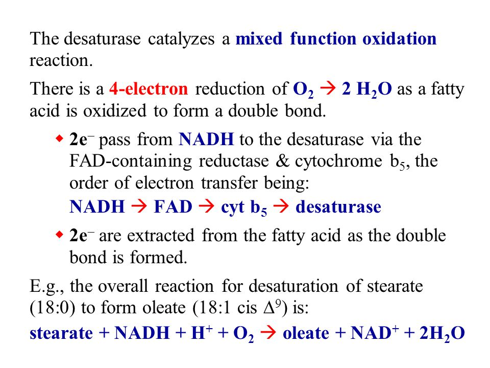 The desaturase catalyzes a mixed function oxidation reaction. There is a 4-electron reduction of O 2  2 H 2 O as a fatty acid is oxidized to form a d
