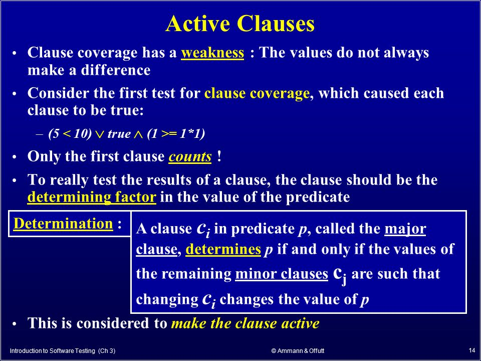 Introduction to Software Testing (Ch 3) © Ammann & Offutt 14 Active Clauses Clause coverage has a weakness : The values do not always make a differenc