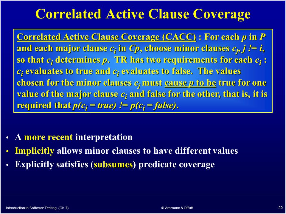 Introduction to Software Testing (Ch 3) © Ammann & Offutt 20 Correlated Active Clause Coverage A more recent interpretation Implicitly allows minor cl
