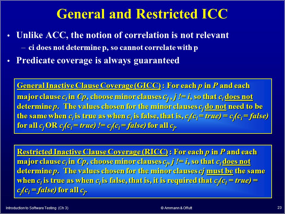 Introduction to Software Testing (Ch 3) © Ammann & Offutt 23 General and Restricted ICC Unlike ACC, the notion of correlation is not relevant –ci does