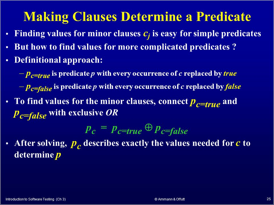 Introduction to Software Testing (Ch 3) © Ammann & Offutt 25 Making Clauses Determine a Predicate Finding values for minor clauses c j is easy for sim