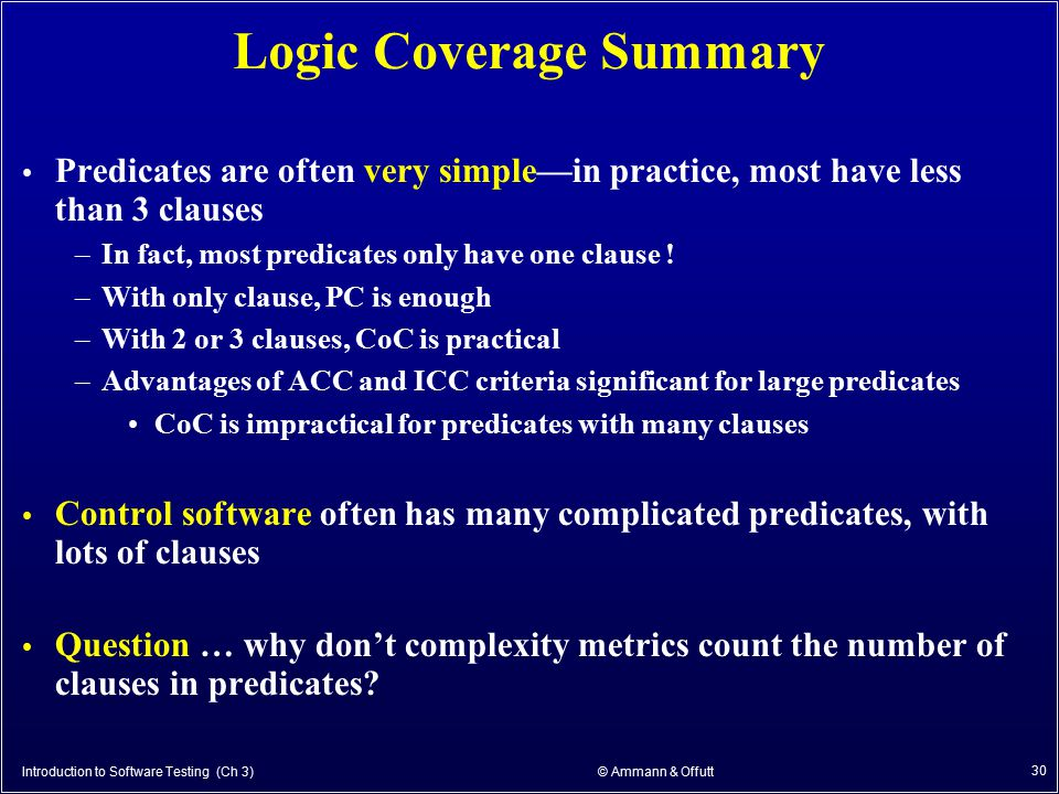 Introduction to Software Testing (Ch 3) © Ammann & Offutt 30 Logic Coverage Summary Predicates are often very simple—in practice, most have less than
