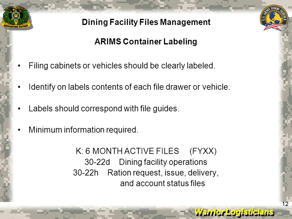 Warrior Logisticians Dining Facility Files Management ARIMS Container Labeling 12 Filing cabinets or vehicles should be clearly labeled. Identify on l