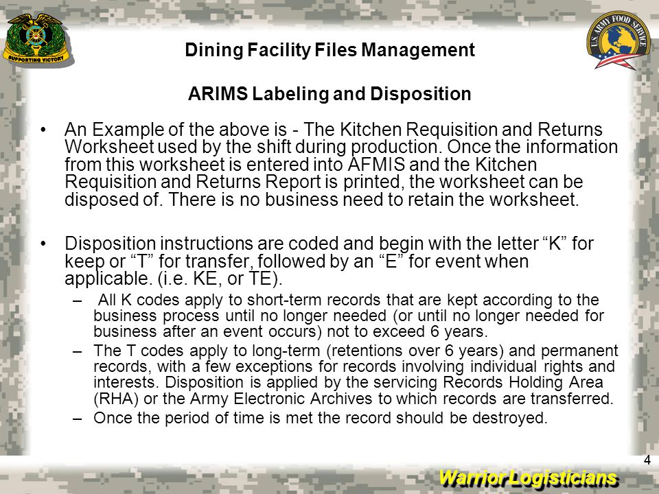 Warrior Logisticians Dining Facility Files Management ARIMS Disposition 15 All documents and file records related to Army garrison food service, the Army field feeding system, and troop issue support activity operations are maintained and disposed of in accordance with AR 25-400-2, Army Records Information Management System (ARIMS).