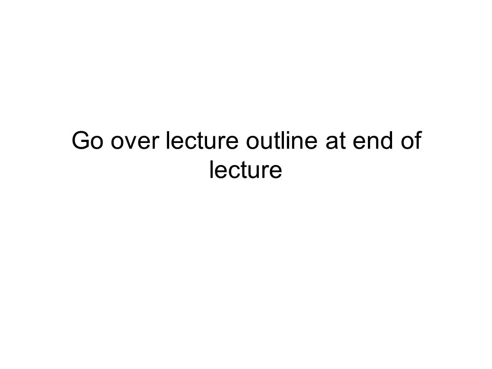 Go over lecture outline at end of lecture