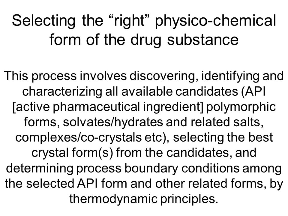 Selecting the right physico-chemical form of the drug substance This process involves discovering, identifying and characterizing all available candidates (API [active pharmaceutical ingredient] polymorphic forms, solvates/hydrates and related salts, complexes/co-crystals etc), selecting the best crystal form(s) from the candidates, and determining process boundary conditions among the selected API form and other related forms, by thermodynamic principles.