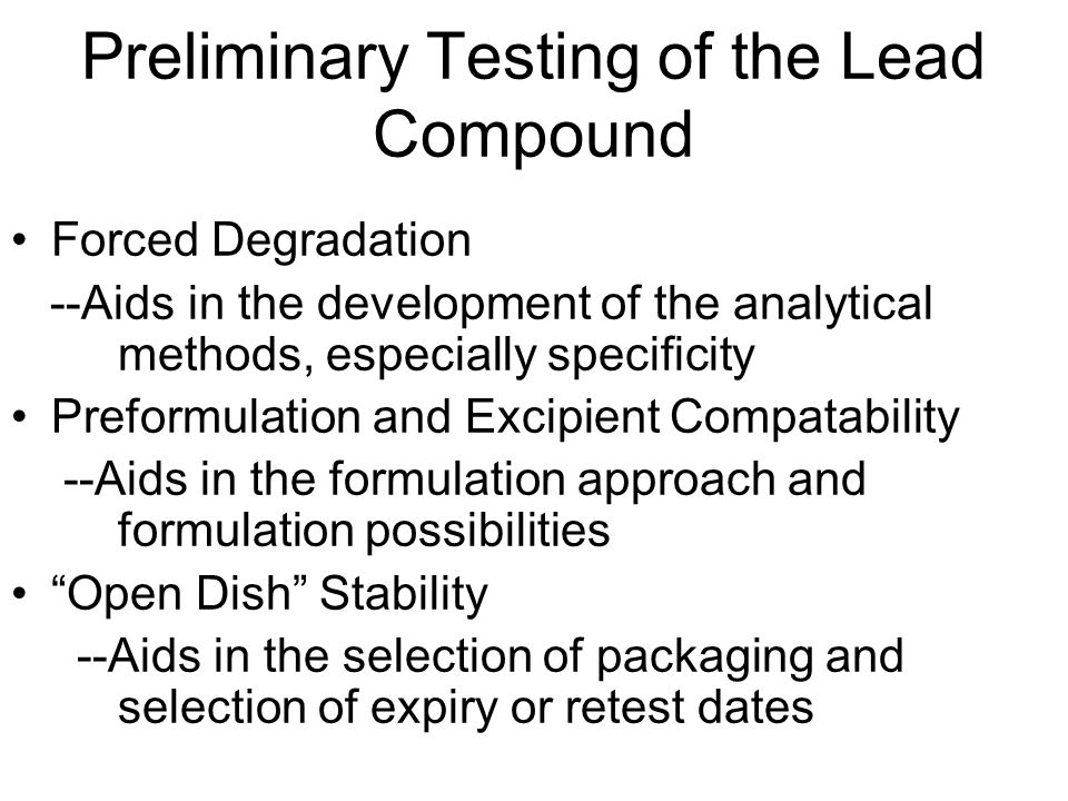 Preliminary Testing of the Lead Compound Forced Degradation --Aids in the development of the analytical methods, especially specificity Preformulation and Excipient Compatability --Aids in the formulation approach and formulation possibilities Open Dish Stability --Aids in the selection of packaging and selection of expiry or retest dates