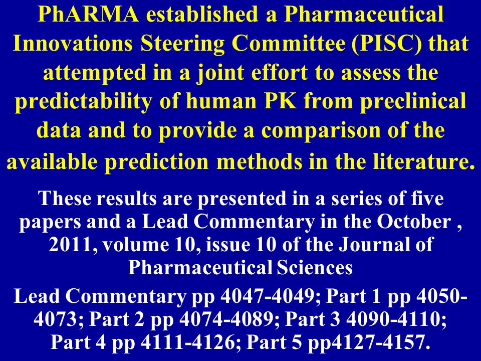PhARMA established a Pharmaceutical Innovations Steering Committee (PISC) that attempted in a joint effort to assess the predictability of human PK from preclinical data and to provide a comparison of the available prediction methods in the literature.