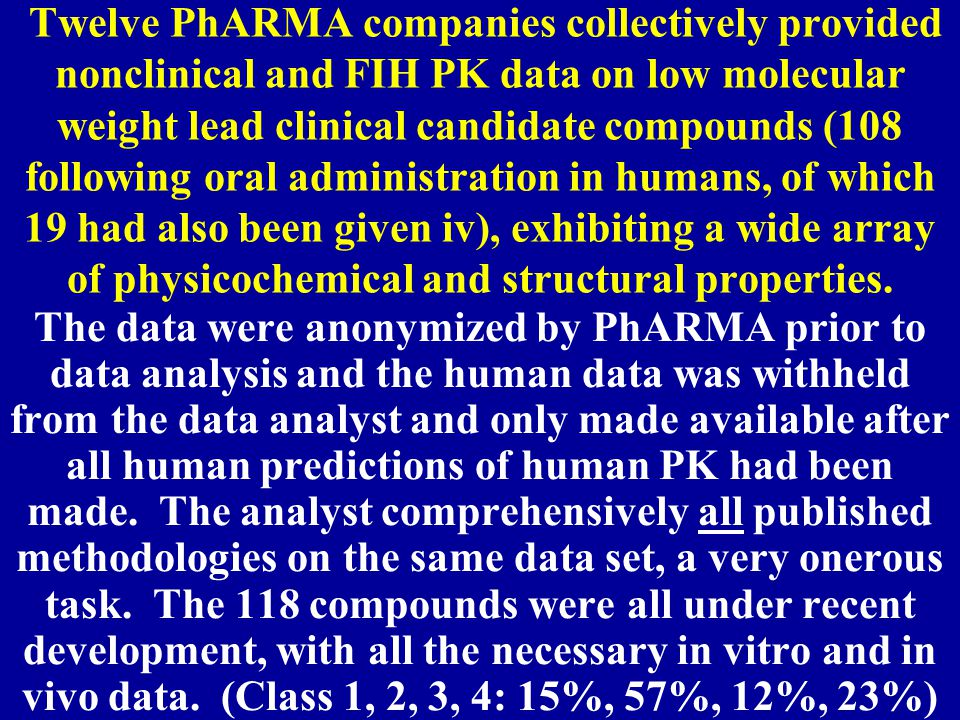 Twelve PhARMA companies collectively provided nonclinical and FIH PK data on low molecular weight lead clinical candidate compounds (108 following oral administration in humans, of which 19 had also been given iv), exhibiting a wide array of physicochemical and structural properties.
