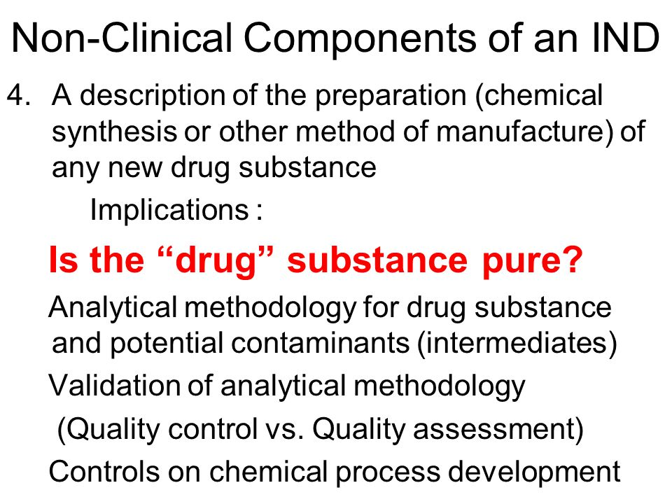 Non-Clinical Components of an IND 4.A description of the preparation (chemical synthesis or other method of manufacture) of any new drug substance Implications : Is the drug substance pure.
