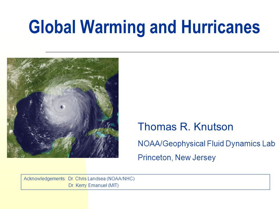 Global Warming and Hurricanes Thomas R. Knutson NOAA/Geophysical Fluid Dynamics Lab Princeton, New Jersey Acknowledgements: Dr. Chris Landsea (NOAA/NH
