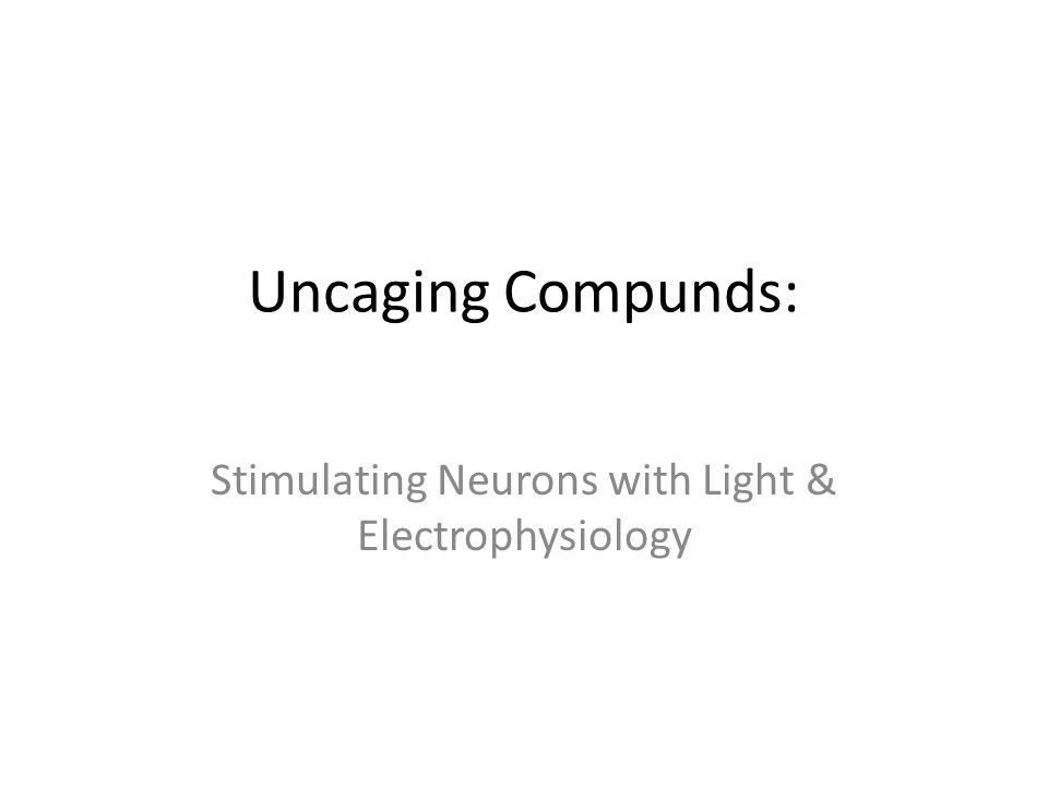 Uncaging Compunds: Stimulating Neurons with Light & Electrophysiology